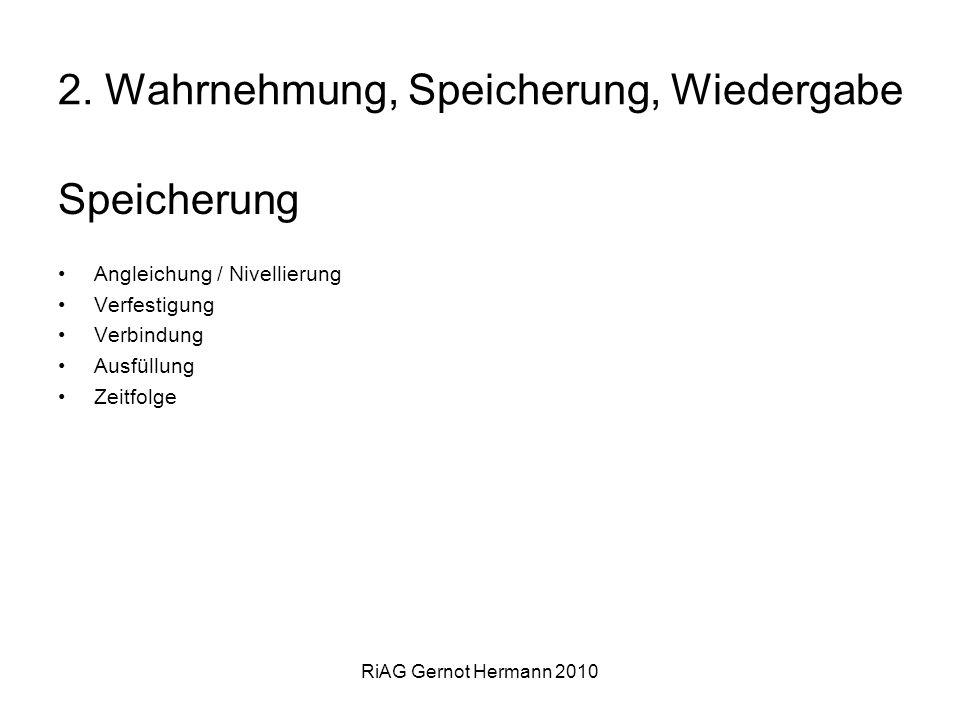 RiAG Gernot Hermann 2010 2. Wahrnehmung, Speicherung, Wiedergabe Speicherung Angleichung / Nivellierung Verfestigung Verbindung Ausfüllung Zeitfolge