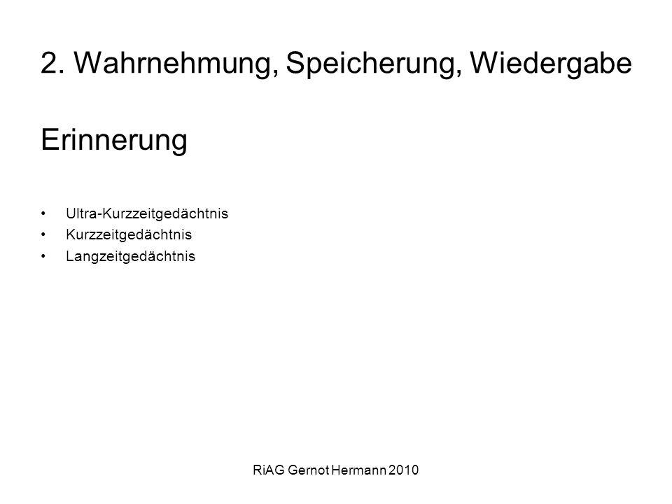 RiAG Gernot Hermann 2010 2. Wahrnehmung, Speicherung, Wiedergabe Erinnerung Ultra-Kurzzeitgedächtnis Kurzzeitgedächtnis Langzeitgedächtnis