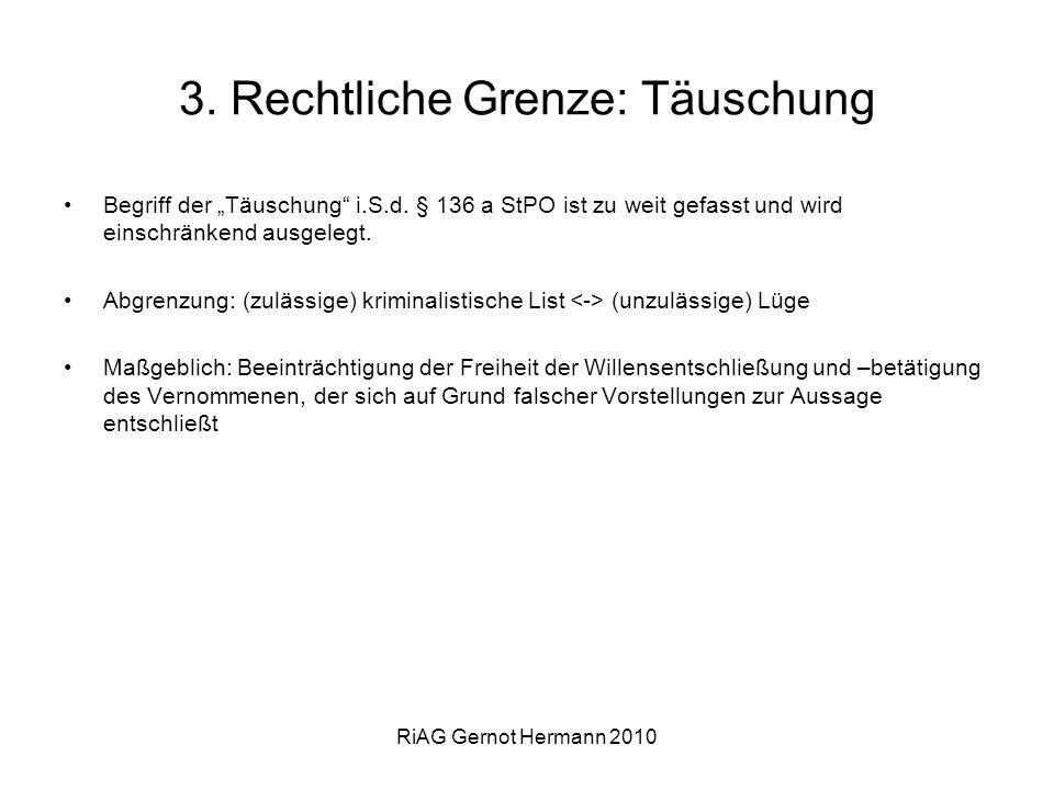RiAG Gernot Hermann 2010 3. Rechtliche Grenze: Täuschung Begriff der Täuschung i.S.d. § 136 a StPO ist zu weit gefasst und wird einschränkend ausgeleg