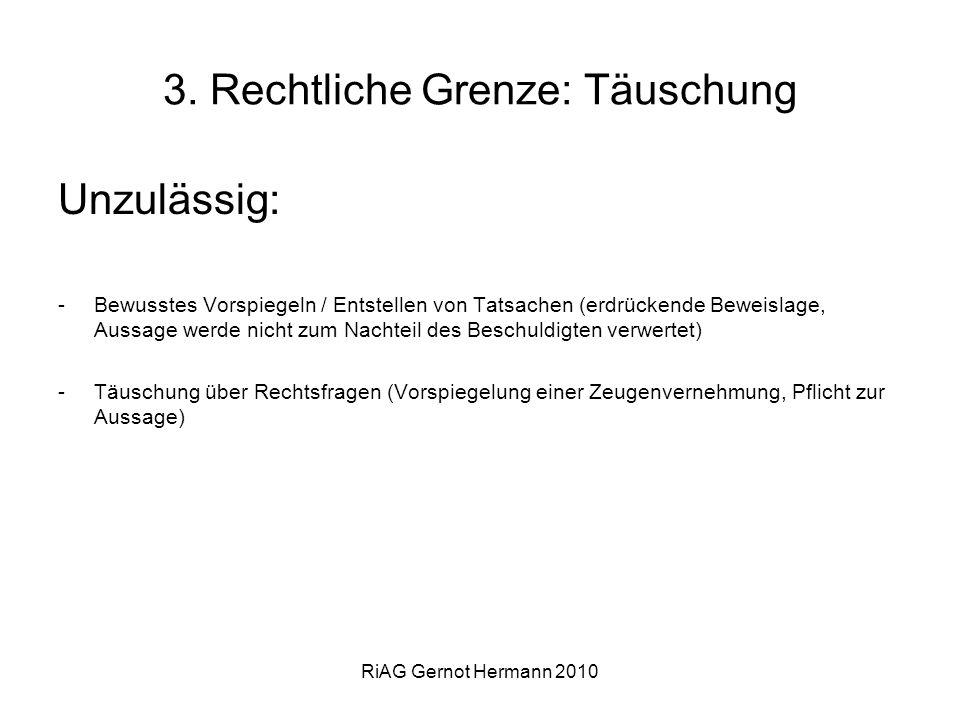 RiAG Gernot Hermann 2010 3. Rechtliche Grenze: Täuschung Unzulässig: -Bewusstes Vorspiegeln / Entstellen von Tatsachen (erdrückende Beweislage, Aussag