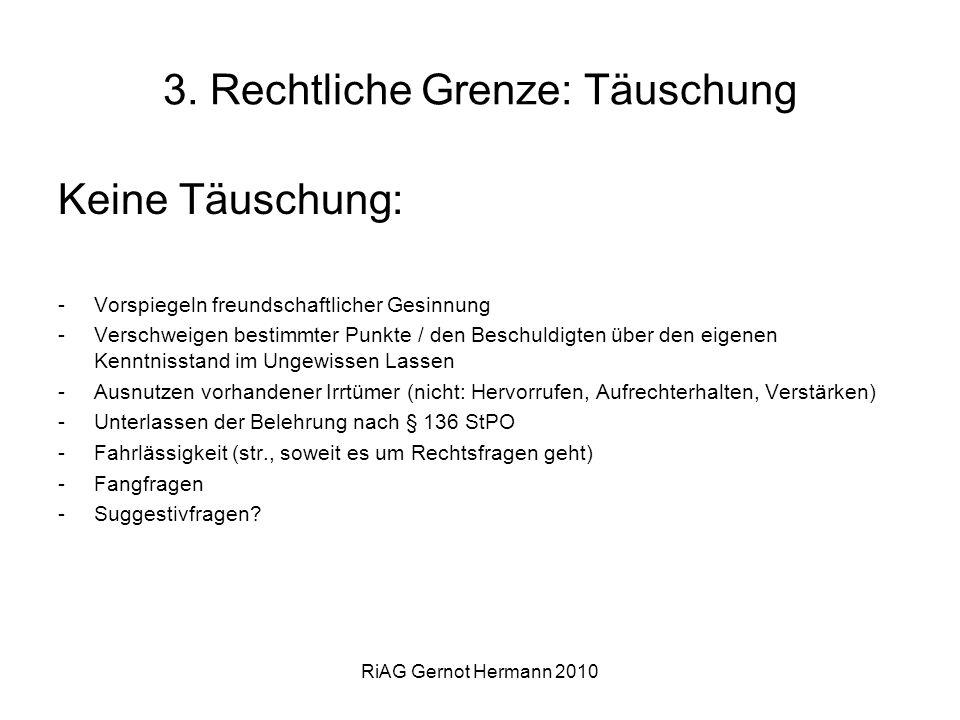 RiAG Gernot Hermann 2010 3. Rechtliche Grenze: Täuschung Keine Täuschung: -Vorspiegeln freundschaftlicher Gesinnung -Verschweigen bestimmter Punkte /