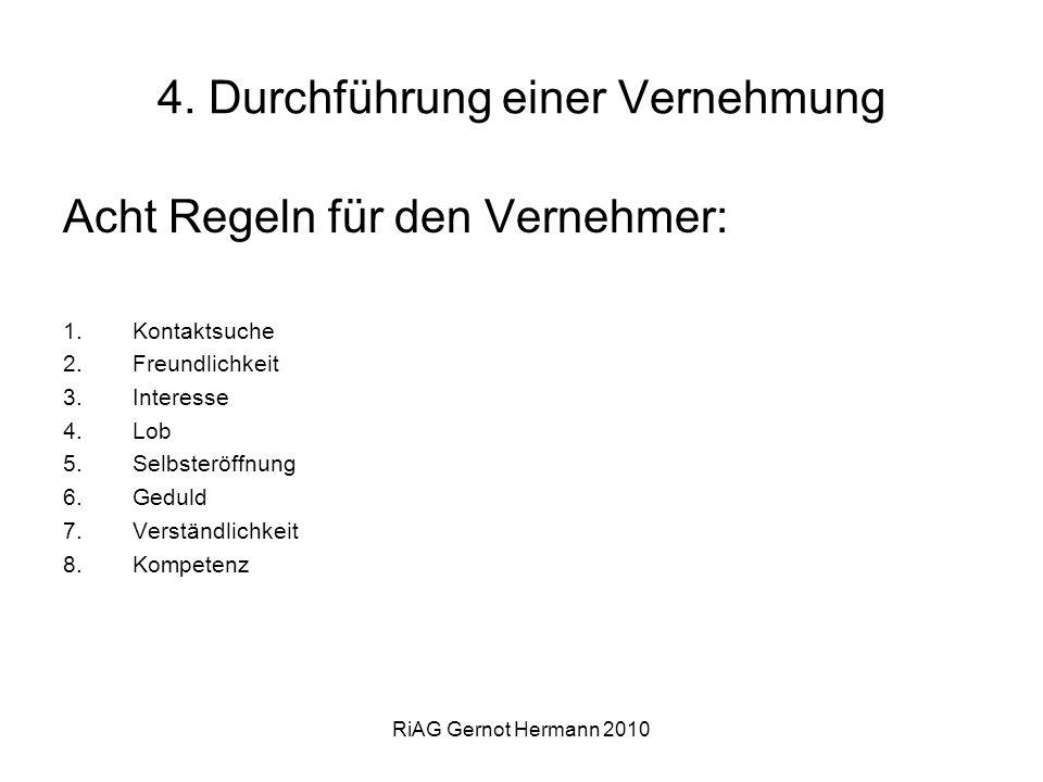 RiAG Gernot Hermann 2010 4. Durchführung einer Vernehmung Acht Regeln für den Vernehmer: 1.Kontaktsuche 2.Freundlichkeit 3.Interesse 4.Lob 5.Selbsterö