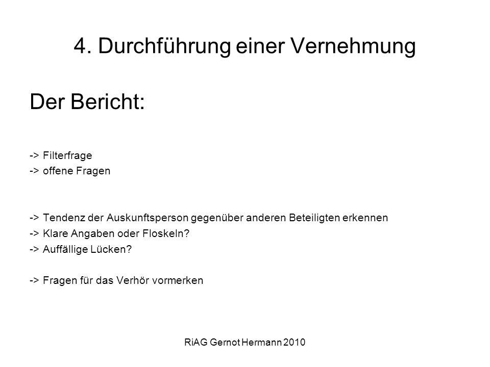 RiAG Gernot Hermann 2010 4. Durchführung einer Vernehmung Der Bericht: -> Filterfrage -> offene Fragen -> Tendenz der Auskunftsperson gegenüber andere