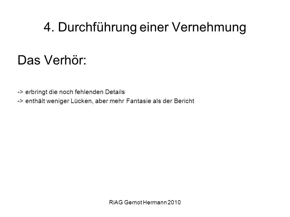 RiAG Gernot Hermann 2010 4. Durchführung einer Vernehmung Das Verhör: -> erbringt die noch fehlenden Details -> enthält weniger Lücken, aber mehr Fant