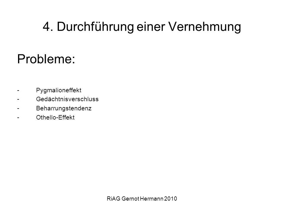 RiAG Gernot Hermann 2010 4. Durchführung einer Vernehmung Probleme: -Pygmalioneffekt -Gedächtnisverschluss -Beharrungstendenz -Othello-Effekt