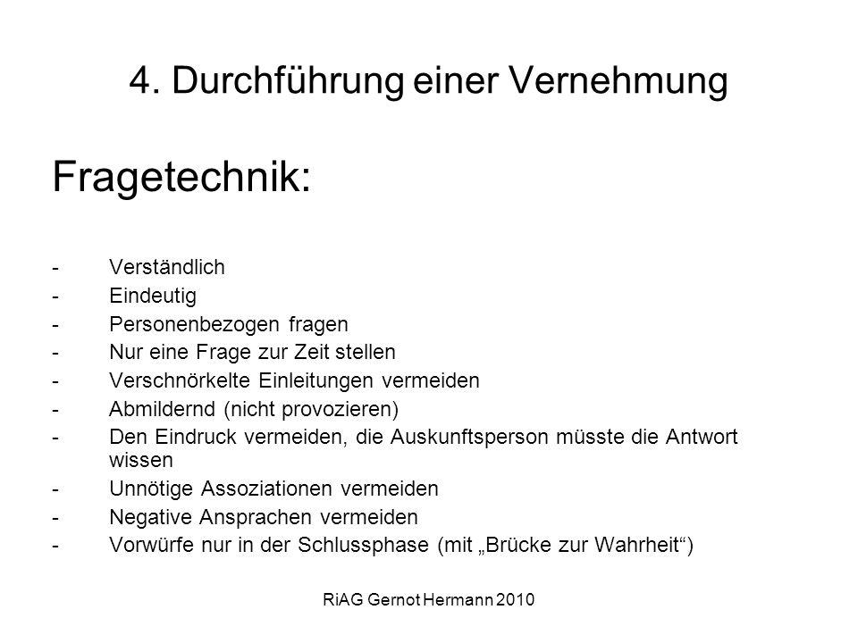RiAG Gernot Hermann 2010 4. Durchführung einer Vernehmung Fragetechnik: -Verständlich -Eindeutig -Personenbezogen fragen -Nur eine Frage zur Zeit stel