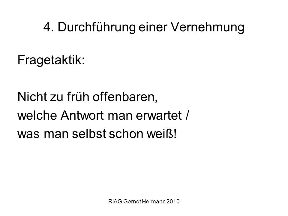 RiAG Gernot Hermann 2010 4. Durchführung einer Vernehmung Fragetaktik: Nicht zu früh offenbaren, welche Antwort man erwartet / was man selbst schon we