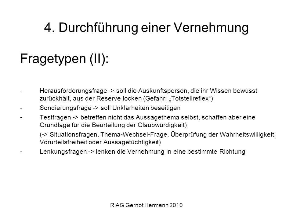 RiAG Gernot Hermann 2010 4. Durchführung einer Vernehmung Fragetypen (II): -Herausforderungsfrage -> soll die Auskunftsperson, die ihr Wissen bewusst