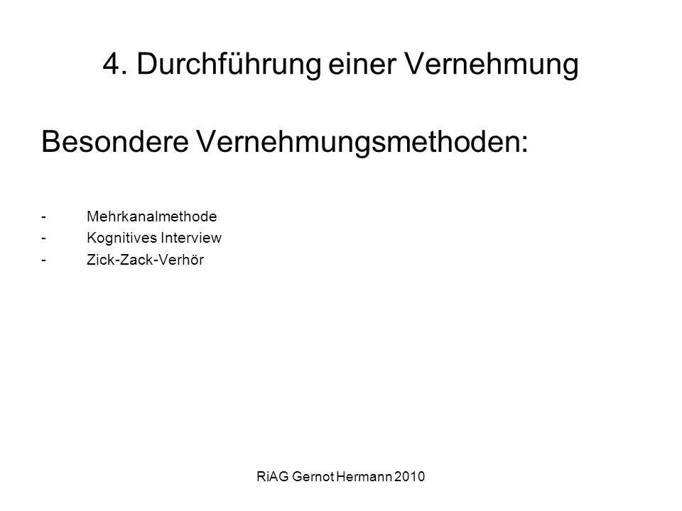 RiAG Gernot Hermann 2010 4. Durchführung einer Vernehmung Besondere Vernehmungsmethoden: -Mehrkanalmethode -Kognitives Interview -Zick-Zack-Verhör