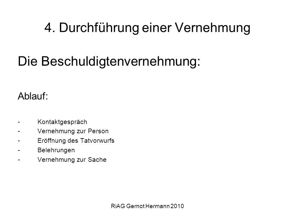 RiAG Gernot Hermann 2010 4. Durchführung einer Vernehmung Die Beschuldigtenvernehmung: Ablauf: -Kontaktgespräch -Vernehmung zur Person -Eröffnung des