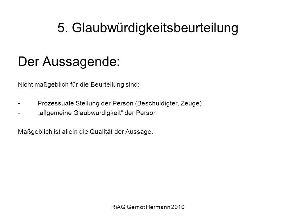 RiAG Gernot Hermann 2010 5. Glaubwürdigkeitsbeurteilung Der Aussagende: Nicht maßgeblich für die Beurteilung sind: -Prozessuale Stellung der Person (B