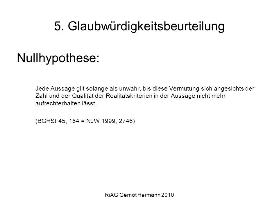 RiAG Gernot Hermann 2010 5. Glaubwürdigkeitsbeurteilung Nullhypothese: Jede Aussage gilt solange als unwahr, bis diese Vermutung sich angesichts der Z