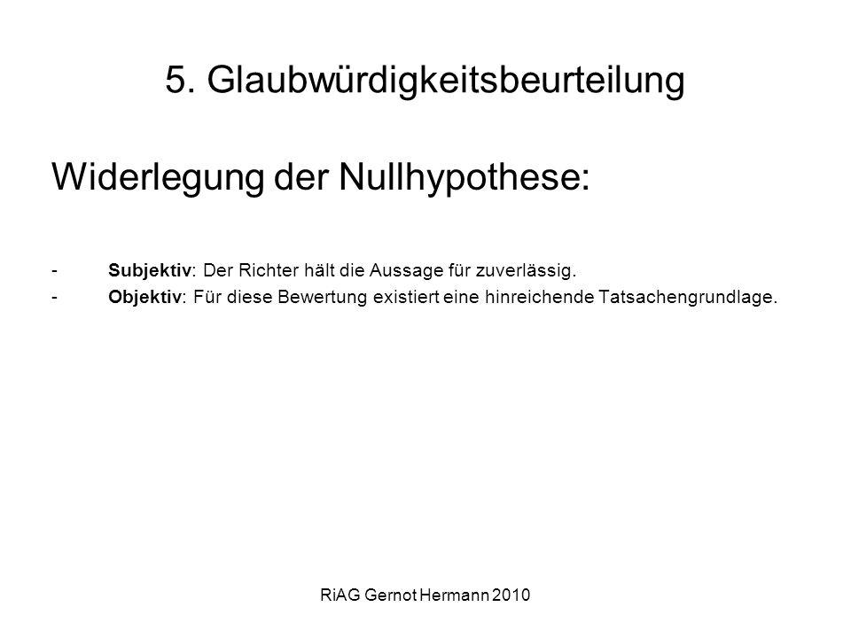 RiAG Gernot Hermann 2010 5. Glaubwürdigkeitsbeurteilung Widerlegung der Nullhypothese: -Subjektiv: Der Richter hält die Aussage für zuverlässig. -Obje