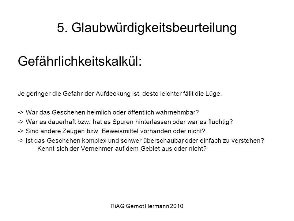 RiAG Gernot Hermann 2010 5. Glaubwürdigkeitsbeurteilung Gefährlichkeitskalkül: Je geringer die Gefahr der Aufdeckung ist, desto leichter fällt die Lüg