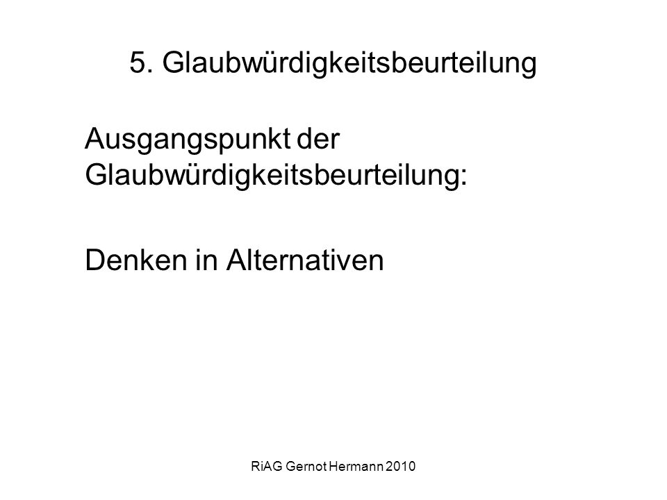 RiAG Gernot Hermann 2010 5. Glaubwürdigkeitsbeurteilung Ausgangspunkt der Glaubwürdigkeitsbeurteilung: Denken in Alternativen