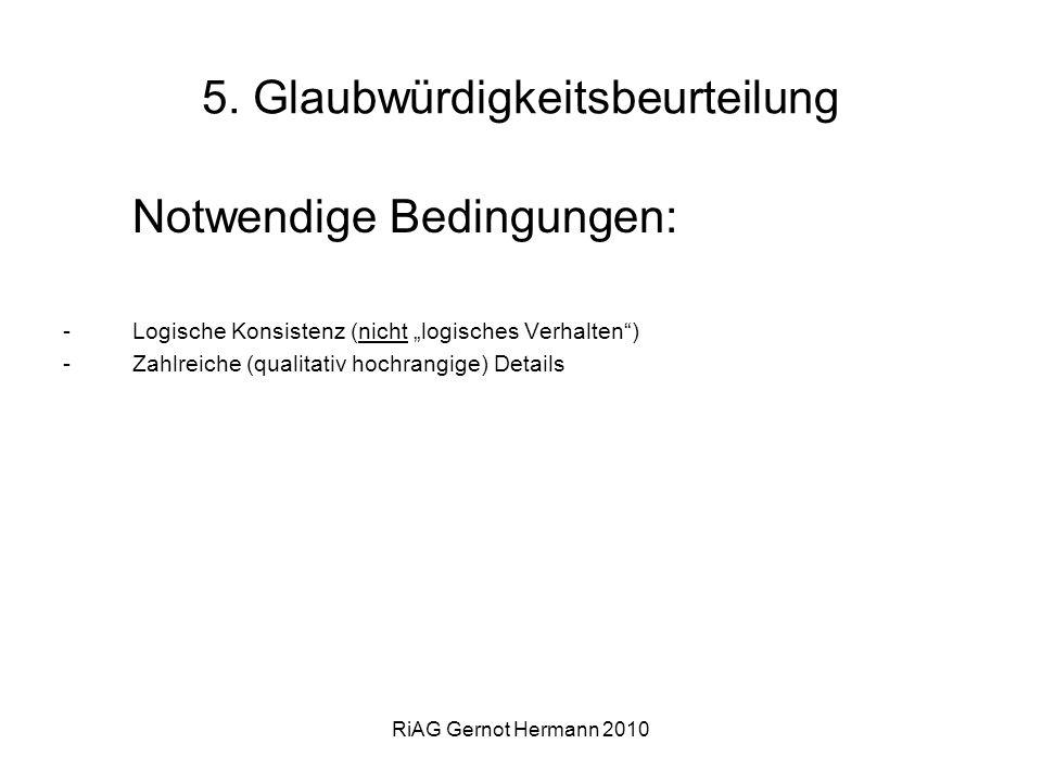 RiAG Gernot Hermann 2010 5. Glaubwürdigkeitsbeurteilung Notwendige Bedingungen: -Logische Konsistenz (nicht logisches Verhalten) -Zahlreiche (qualitat