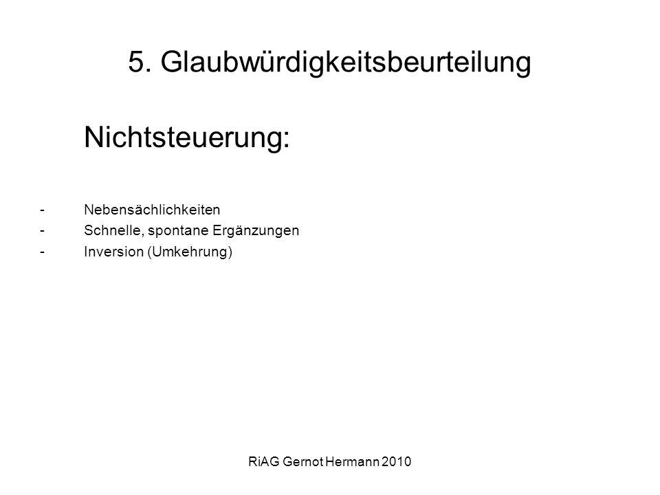 RiAG Gernot Hermann 2010 5. Glaubwürdigkeitsbeurteilung Nichtsteuerung: -Nebensächlichkeiten -Schnelle, spontane Ergänzungen -Inversion (Umkehrung)