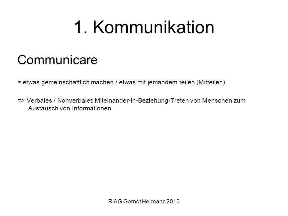 RiAG Gernot Hermann 2010 1. Kommunikation Communicare = etwas gemeinschaftlich machen / etwas mit jemandem teilen (Mitteilen) => Verbales / Nonverbale