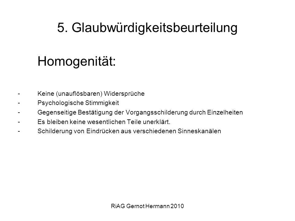 RiAG Gernot Hermann 2010 5. Glaubwürdigkeitsbeurteilung Homogenität: -Keine (unauflösbaren) Widersprüche -Psychologische Stimmigkeit -Gegenseitige Bes