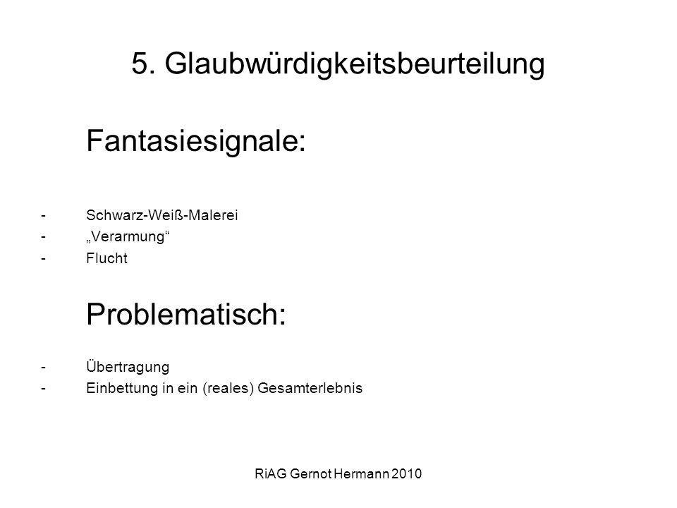 RiAG Gernot Hermann 2010 5. Glaubwürdigkeitsbeurteilung Fantasiesignale: -Schwarz-Weiß-Malerei -Verarmung -Flucht Problematisch: -Übertragung -Einbett