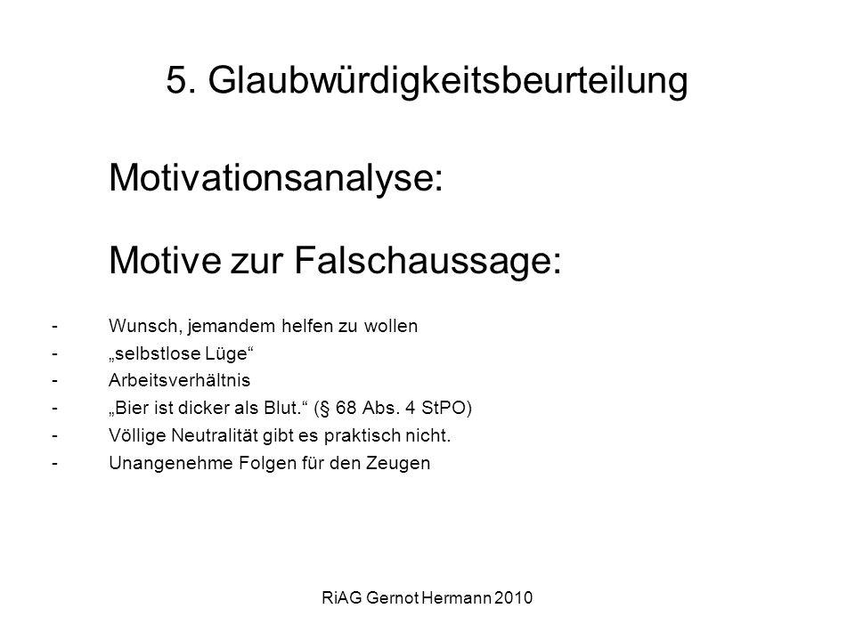 RiAG Gernot Hermann 2010 5. Glaubwürdigkeitsbeurteilung Motivationsanalyse: Motive zur Falschaussage: -Wunsch, jemandem helfen zu wollen -selbstlose L