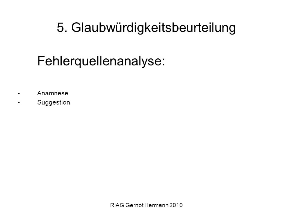RiAG Gernot Hermann 2010 5. Glaubwürdigkeitsbeurteilung Fehlerquellenanalyse: -Anamnese -Suggestion