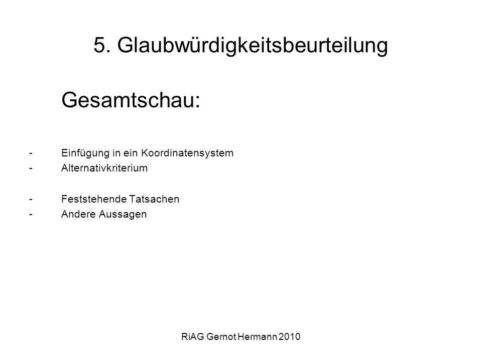 RiAG Gernot Hermann 2010 5. Glaubwürdigkeitsbeurteilung Gesamtschau: -Einfügung in ein Koordinatensystem -Alternativkriterium -Feststehende Tatsachen