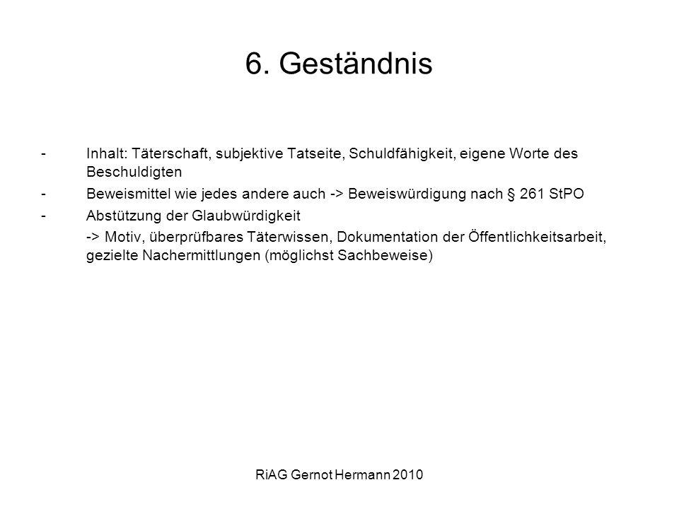 RiAG Gernot Hermann 2010 6. Geständnis -Inhalt: Täterschaft, subjektive Tatseite, Schuldfähigkeit, eigene Worte des Beschuldigten -Beweismittel wie je