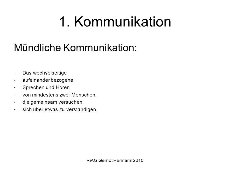 RiAG Gernot Hermann 2010 1. Kommunikation Mündliche Kommunikation: -Das wechselseitige -aufeinander bezogene -Sprechen und Hören -von mindestens zwei