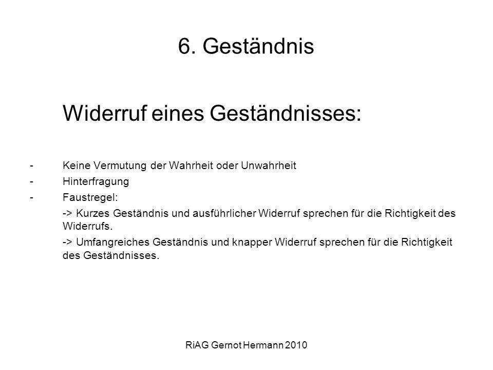 RiAG Gernot Hermann 2010 6. Geständnis Widerruf eines Geständnisses: -Keine Vermutung der Wahrheit oder Unwahrheit -Hinterfragung -Faustregel: -> Kurz