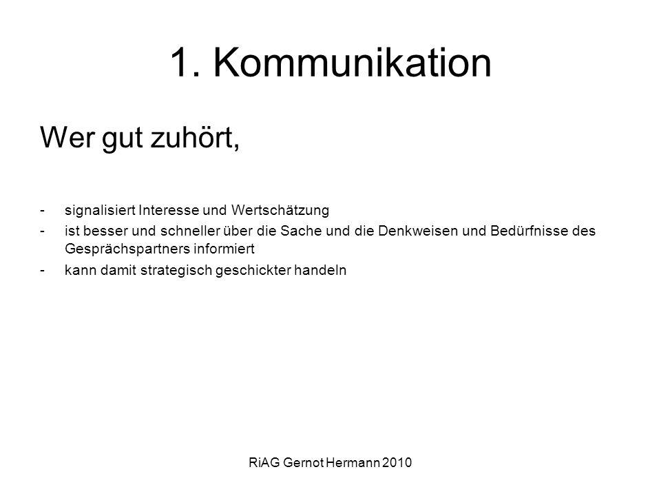 RiAG Gernot Hermann 2010 1. Kommunikation Wer gut zuhört, -signalisiert Interesse und Wertschätzung -ist besser und schneller über die Sache und die D