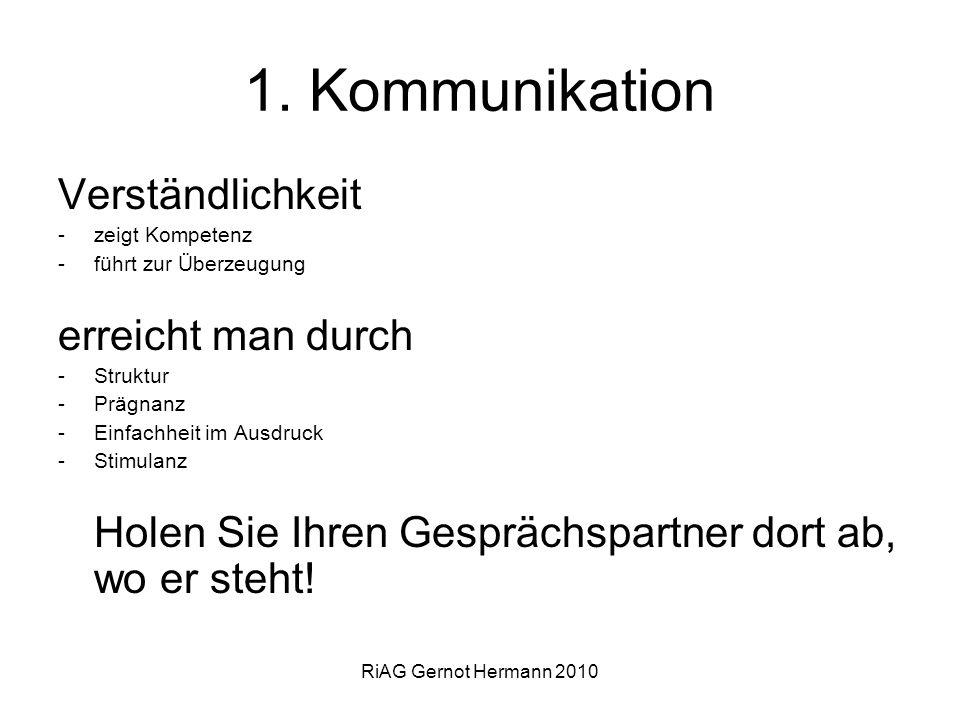 RiAG Gernot Hermann 2010 1. Kommunikation Verständlichkeit -zeigt Kompetenz -führt zur Überzeugung erreicht man durch -Struktur -Prägnanz -Einfachheit