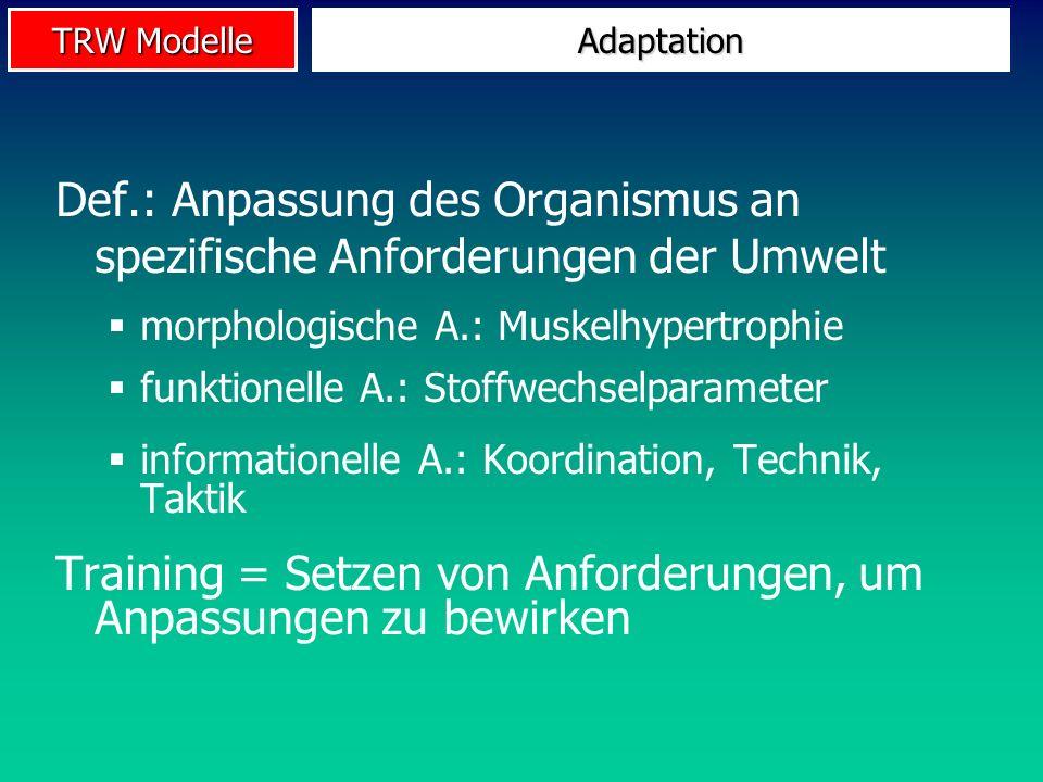 TRW Modelle Adaptation Def.: Anpassung des Organismus an spezifische Anforderungen der Umwelt morphologische A.: Muskelhypertrophie funktionelle A.: S