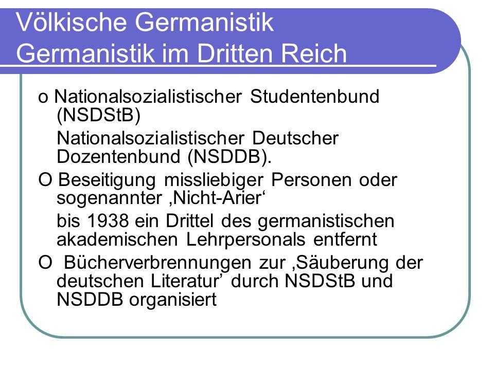 Völkische Germanistik Germanistik im Dritten Reich o Nationalsozialistischer Studentenbund (NSDStB) Nationalsozialistischer Deutscher Dozentenbund (NS