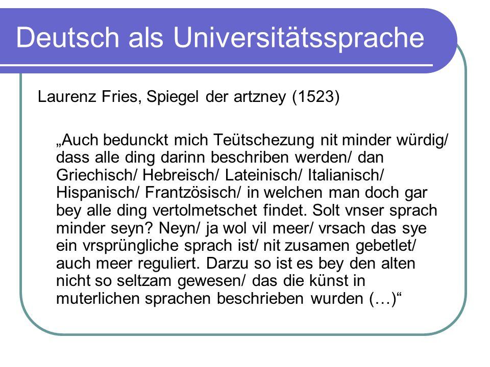 Deutsch als Universitätssprache Laurenz Fries, Spiegel der artzney (1523) Auch bedunckt mich Teütschezung nit minder würdig/ dass alle ding darinn bes