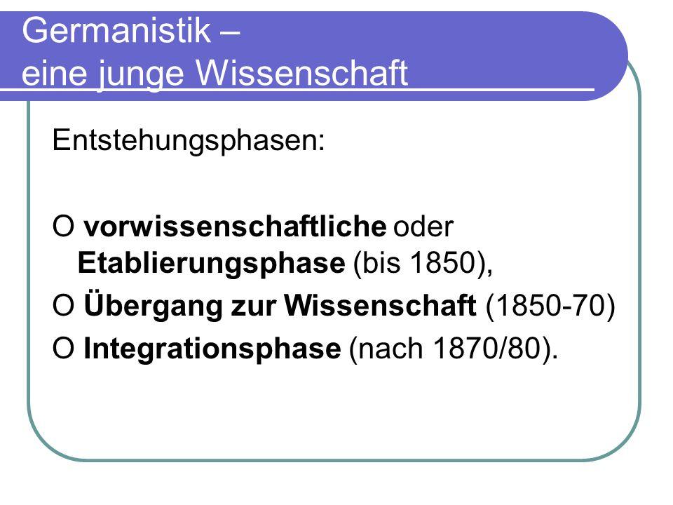 Germanistik – eine junge Wissenschaft Entstehungsphasen: O vorwissenschaftliche oder Etablierungsphase (bis 1850), O Übergang zur Wissenschaft (1850-7