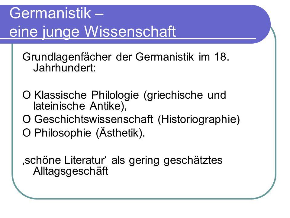 Germanistik – eine junge Wissenschaft Grundlagenfächer der Germanistik im 18. Jahrhundert: O Klassische Philologie (griechische und lateinische Antike