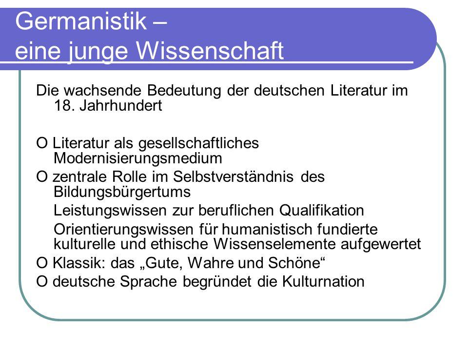 Germanistik – eine junge Wissenschaft Die wachsende Bedeutung der deutschen Literatur im 18. Jahrhundert O Literatur als gesellschaftliches Modernisie