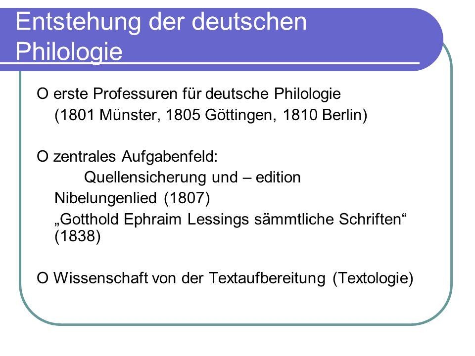 Entstehung der deutschen Philologie O erste Professuren für deutsche Philologie (1801 Münster, 1805 Göttingen, 1810 Berlin) O zentrales Aufgabenfeld: