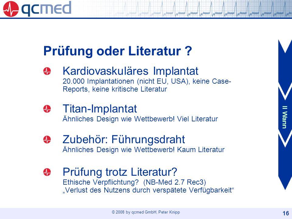 © 2008 by qcmed GmbH, Peter Knipp 16 Prüfung oder Literatur ? Kardiovaskuläres Implantat 20.000 Implantationen (nicht EU, USA), keine Case- Reports, k
