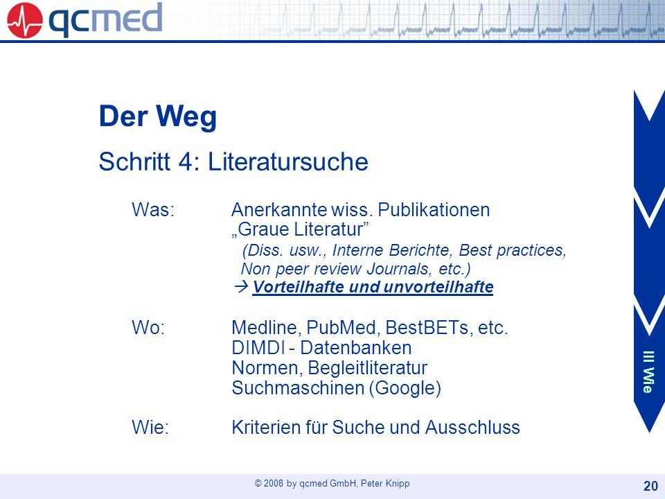 © 2008 by qcmed GmbH, Peter Knipp 20 Der Weg Schritt 4: Literatursuche Was: Anerkannte wiss. PublikationenGraue Literatur (Diss. usw., Interne Bericht