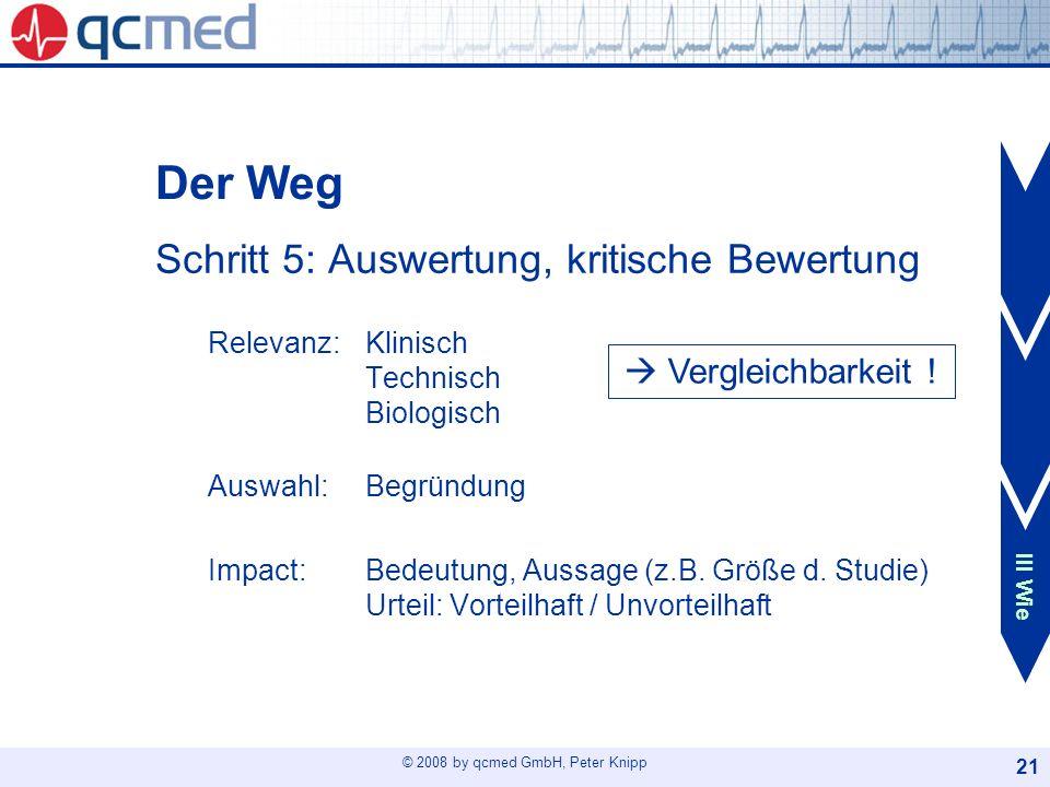 © 2008 by qcmed GmbH, Peter Knipp 21 Der Weg Schritt 5: Auswertung, kritische Bewertung Relevanz: Klinisch Technisch Biologisch Auswahl: Begründung Im