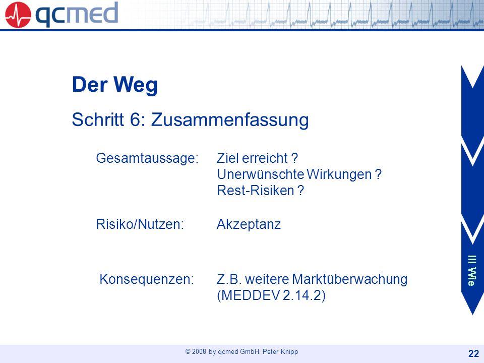 © 2008 by qcmed GmbH, Peter Knipp 22 Der Weg Schritt 6: Zusammenfassung Gesamtaussage: Ziel erreicht ? Unerwünschte Wirkungen ? Rest-Risiken ? Risiko/