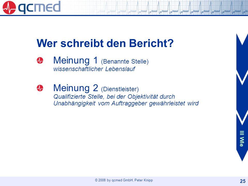 © 2008 by qcmed GmbH, Peter Knipp 25 Wer schreibt den Bericht? Meinung 1 (Benannte Stelle) wissenschaftlicher Lebenslauf Meinung 2 (Dienstleister) Qua