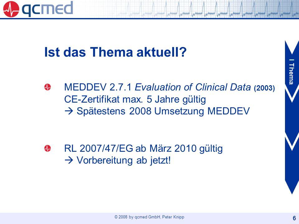 © 2008 by qcmed GmbH, Peter Knipp 6 Ist das Thema aktuell? MEDDEV 2.7.1 Evaluation of Clinical Data (2003) CE-Zertifikat max. 5 Jahre gültig Spätesten