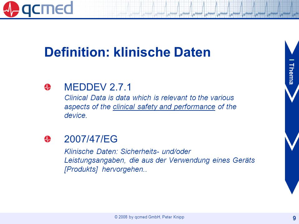 © 2008 by qcmed GmbH, Peter Knipp 10 Definition: klinische Bewertung MEDDEV 2.7.1 The evaluation of clinical data is the process by which clinical data from all selected sources (literature, results of clinical investigations and other) is assessed, analyzed and deemed appropriate and adequate to establish conformity of the device with the pertinent essential requirements of the Directive as they relate to safety and performance, and to demonstrate that the device performs as intended by the manufacturer.