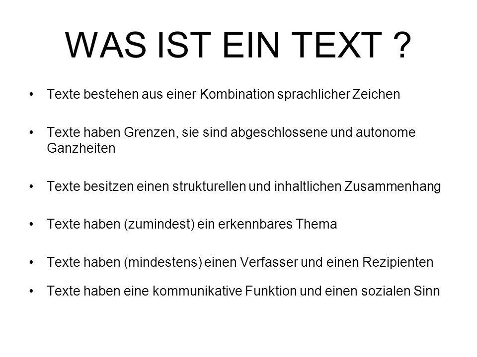 WAS IST EIN TEXT ? Texte bestehen aus einer Kombination sprachlicher Zeichen Texte haben Grenzen, sie sind abgeschlossene und autonome Ganzheiten Text