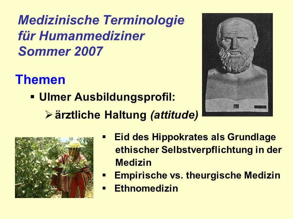 Medizinische Terminologie für Humanmediziner Sommer 2007 Themen Ulmer Ausbildungsprofil: ärztliche Haltung (attitude) Eid des Hippokrates als Grundlage ethischer Selbstverpflichtung in der Medizin Empirische vs.