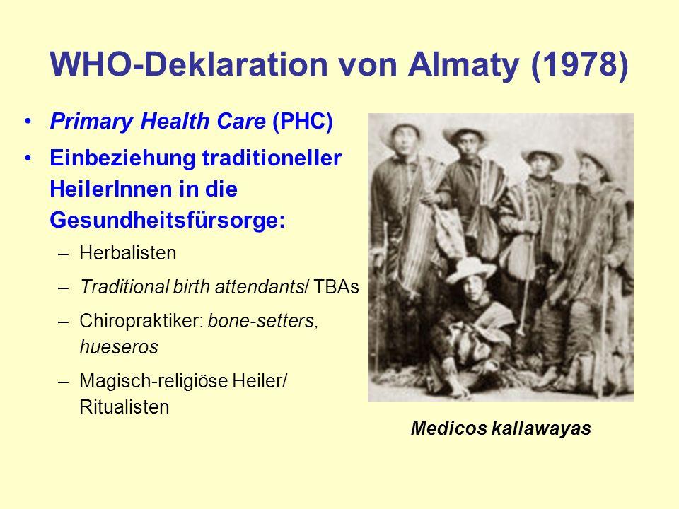 WHO-Deklaration von Almaty (1978) Primary Health Care (PHC) Einbeziehung traditioneller HeilerInnen in die Gesundheitsfürsorge: –Herbalisten –Traditional birth attendants/ TBAs –Chiropraktiker: bone-setters, hueseros –Magisch-religiöse Heiler/ Ritualisten Medicos kallawayas
