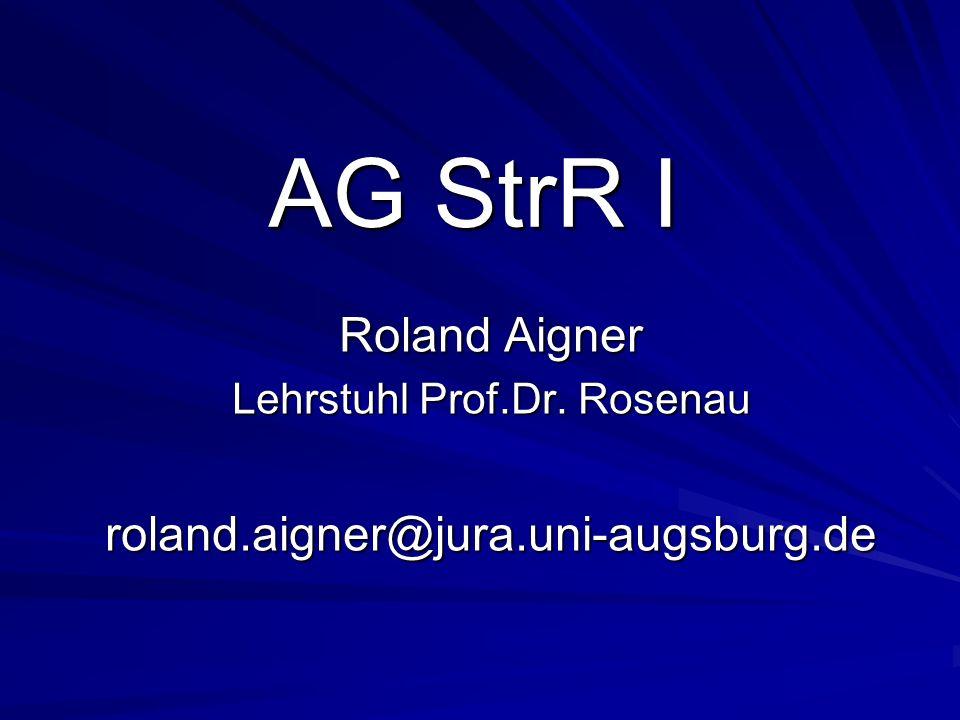 AG StrR I Roland Aigner Lehrstuhl Prof.Dr. Rosenau roland.aigner@jura.uni-augsburg.de